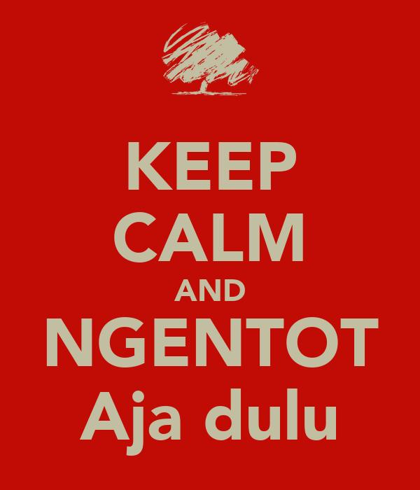 KEEP CALM AND NGENTOT Aja dulu