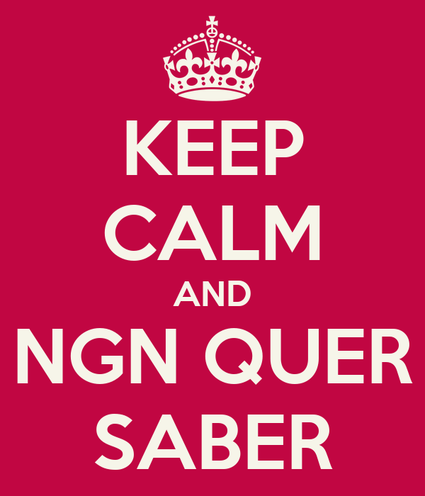 KEEP CALM AND NGN QUER SABER