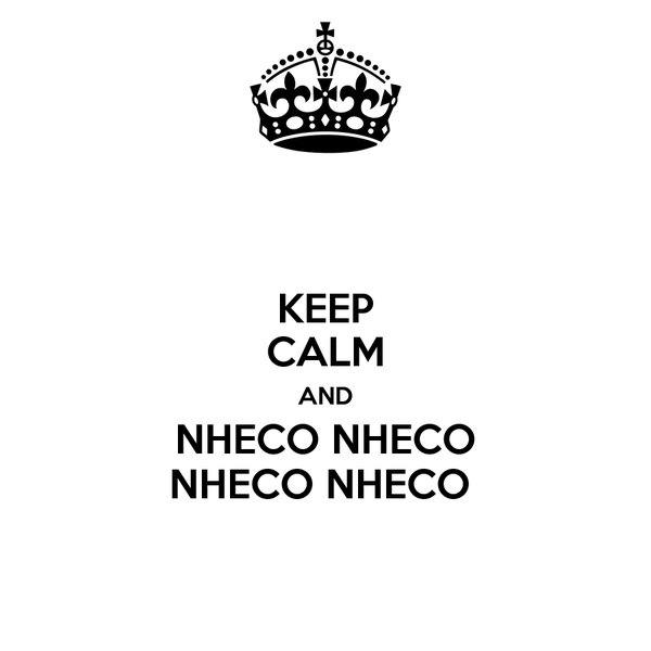KEEP CALM AND NHECO NHECO NHECO NHECO
