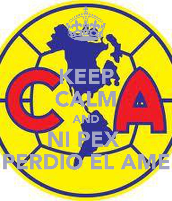 KEEP CALM AND NI PEX  PERDIO EL AME