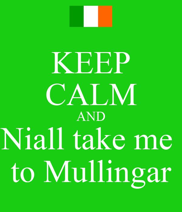 KEEP CALM AND Niall take me  to Mullingar
