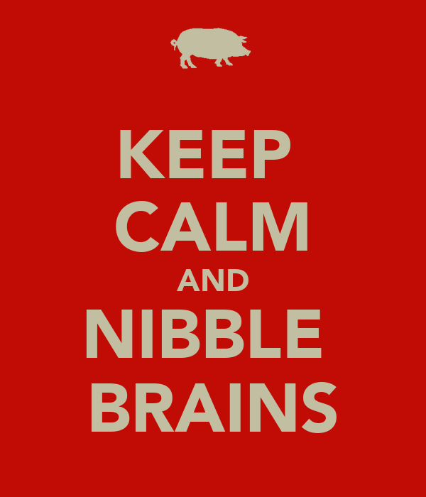 KEEP  CALM AND NIBBLE  BRAINS