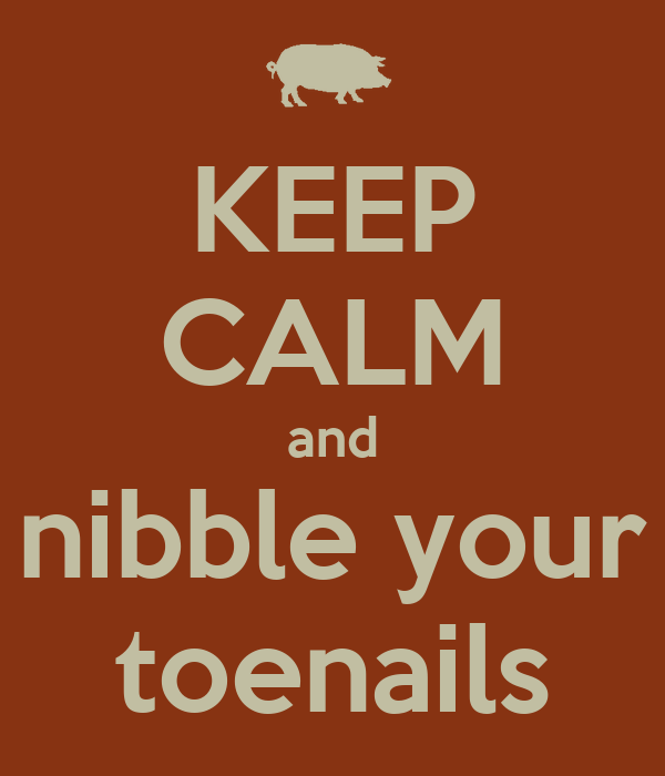 KEEP CALM and nibble your toenails