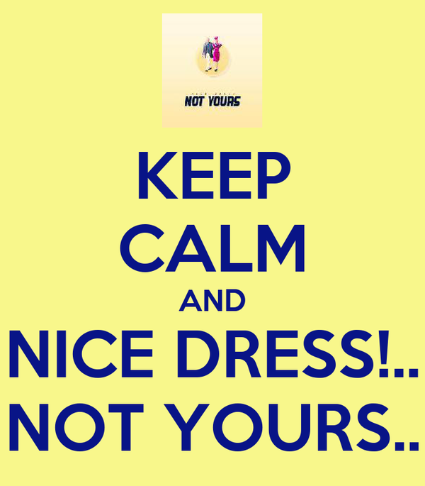 KEEP CALM AND NICE DRESS!.. NOT YOURS..