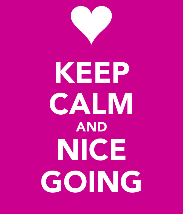 KEEP CALM AND NICE GOING