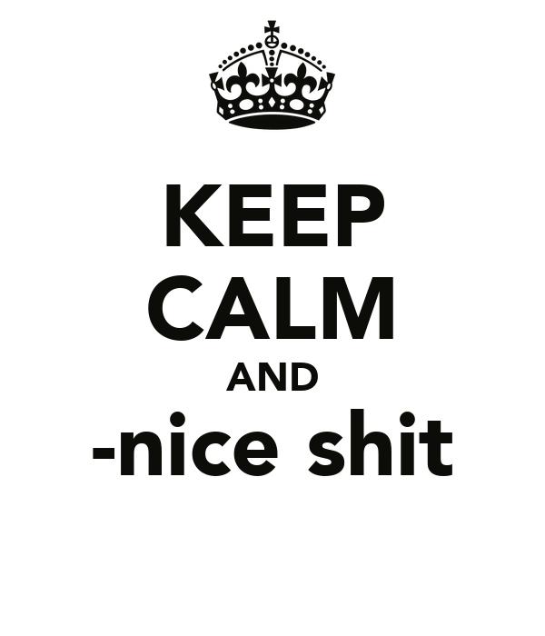 KEEP CALM AND -nice shit
