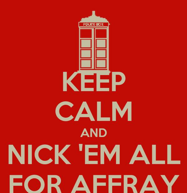 KEEP CALM AND NICK 'EM ALL FOR AFFRAY