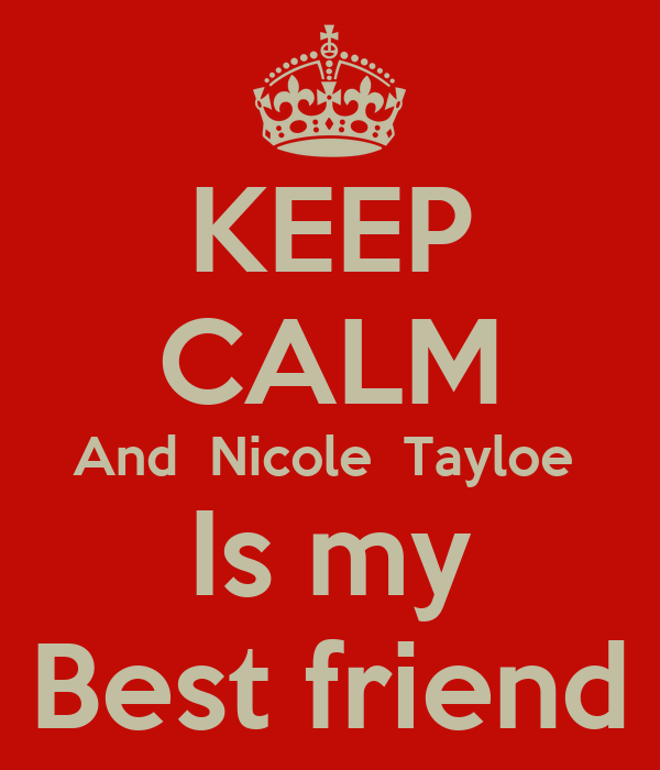 KEEP CALM And  Nicole  Tayloe  Is my Best friend