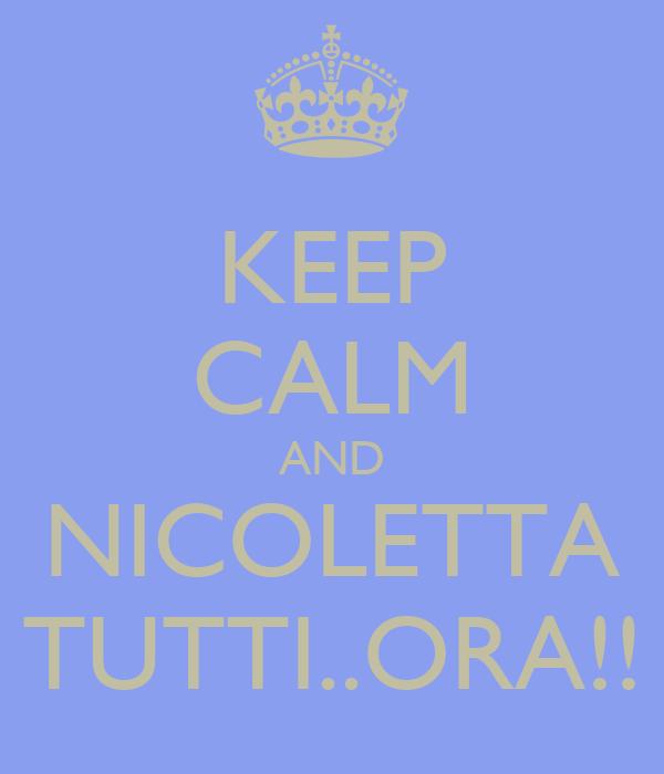 KEEP CALM AND NICOLETTA TUTTI..ORA!!