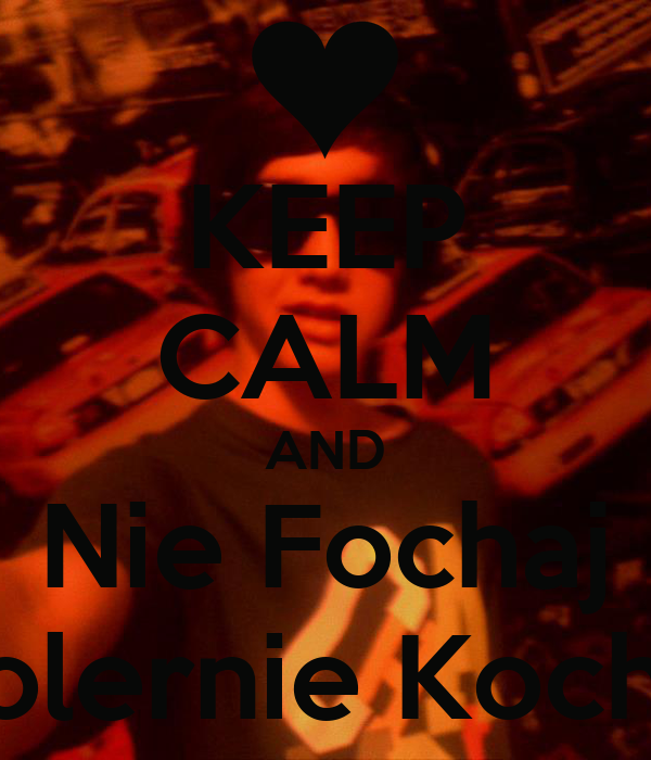 KEEP CALM AND Nie Fochaj Cholernie Kocham