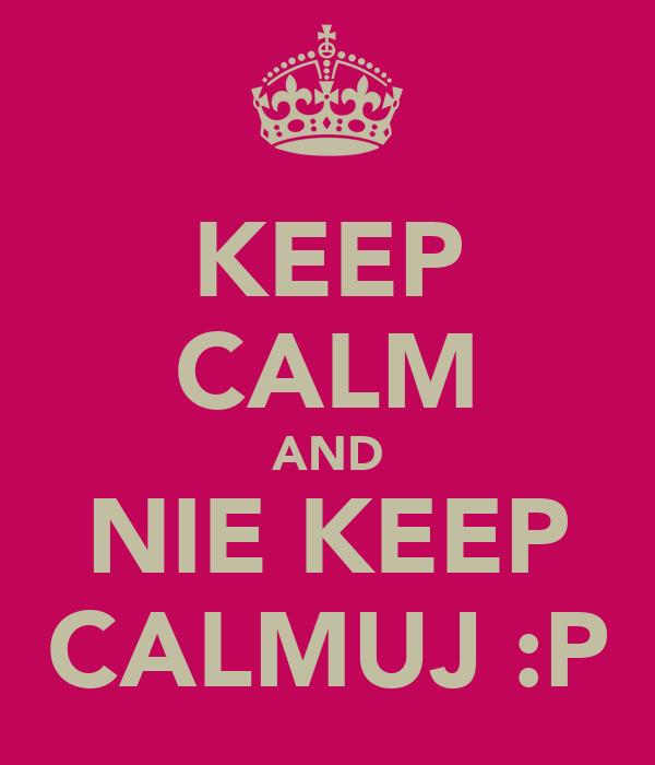 KEEP CALM AND NIE KEEP CALMUJ :P