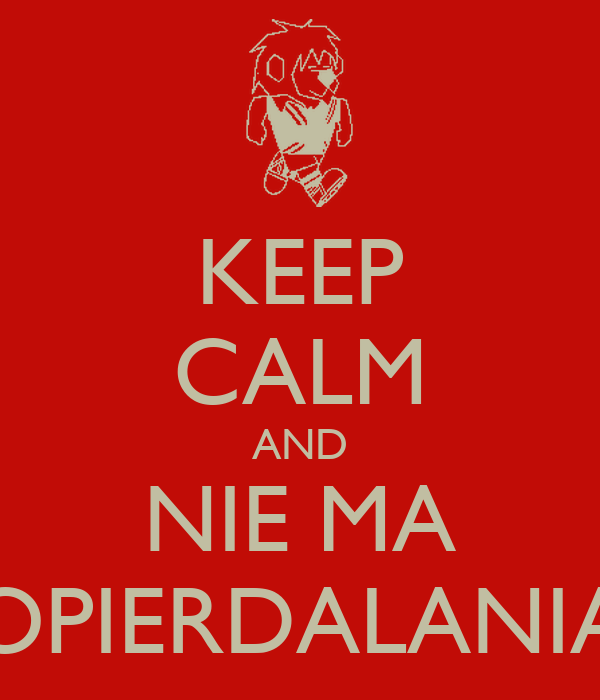 KEEP CALM AND NIE MA OPIERDALANIA