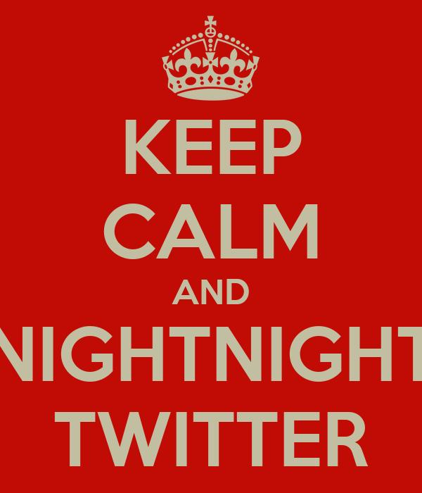 KEEP CALM AND NIGHTNIGHT TWITTER