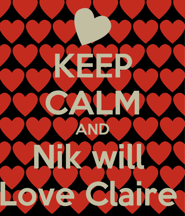 KEEP CALM AND Nik will  Love Claire