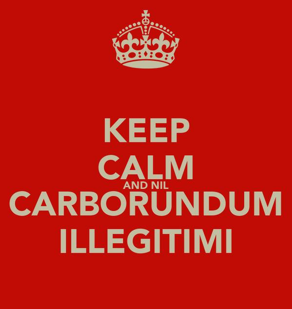 KEEP CALM AND NIL CARBORUNDUM ILLEGITIMI