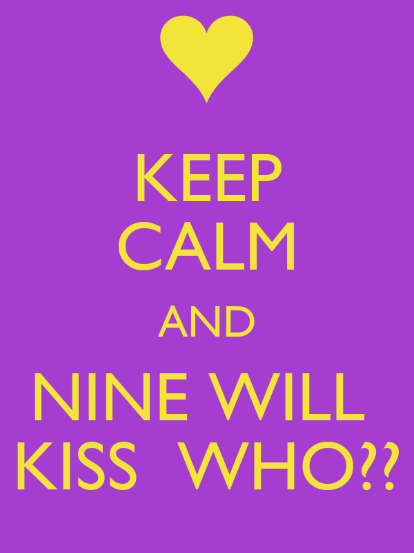 KEEP CALM AND NINE WILL  KISS  WHO??