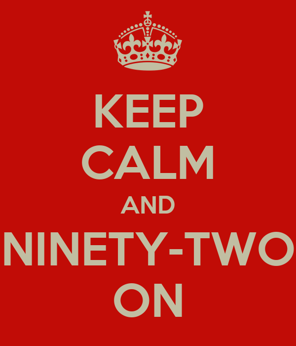 KEEP CALM AND NINETY-TWO ON
