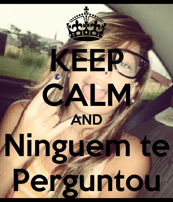 KEEP CALM AND Ninguem te Perguntou
