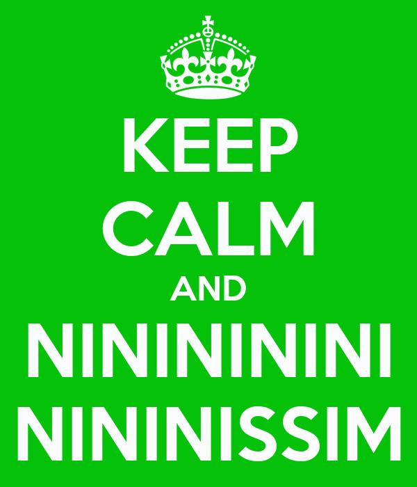 KEEP CALM AND NININININI NININISSIM
