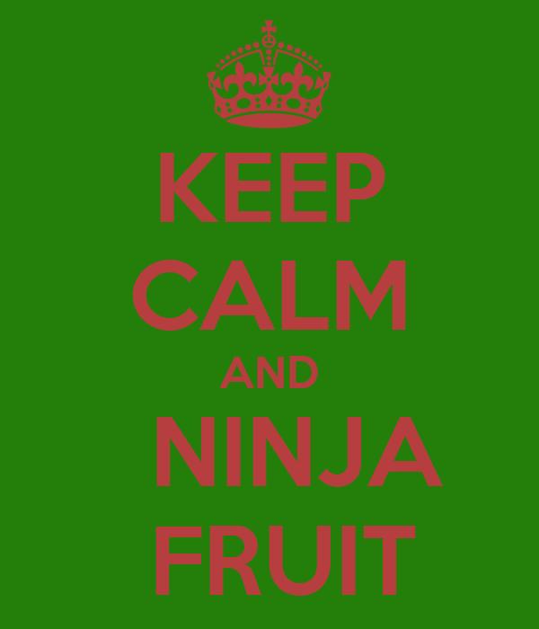 KEEP CALM AND    NINJA     FRUIT