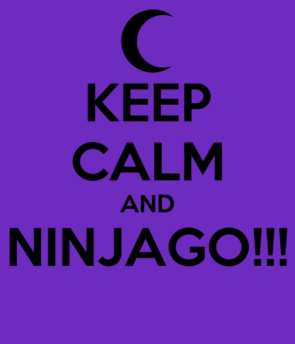 KEEP CALM AND NINJAGO!!!