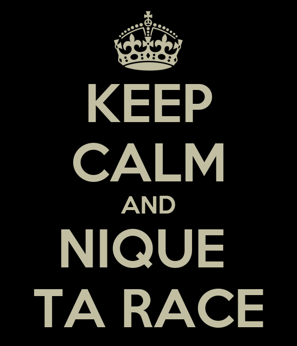 KEEP CALM AND NIQUE  TA RACE