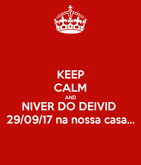 KEEP CALM AND NIVER DO DEIVID  29/09/17 na nossa casa...