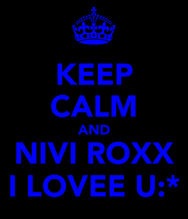 KEEP CALM AND NIVI ROXX I LOVEE U:*