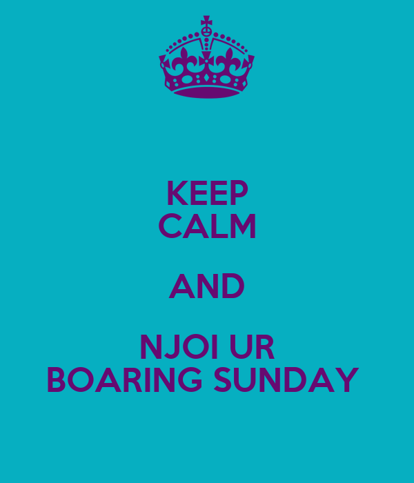 KEEP CALM AND NJOI UR BOARING SUNDAY