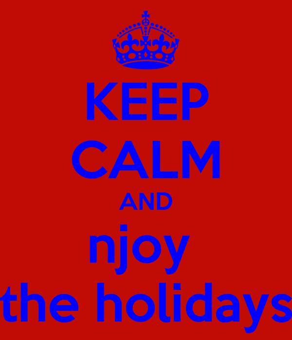 KEEP CALM AND njoy  the holidays