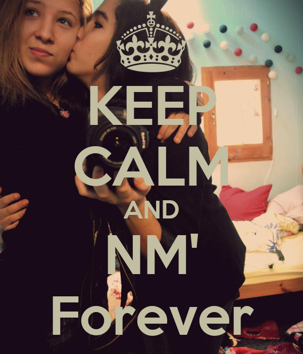 KEEP CALM AND NM' Forever