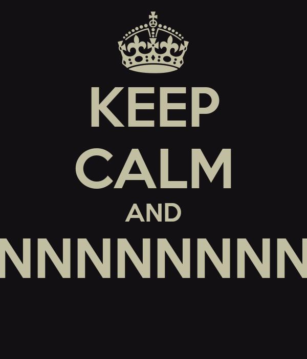 KEEP CALM AND NNNNNNNNNNNN