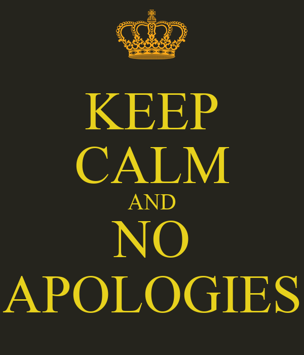 KEEP CALM AND NO APOLOGIES