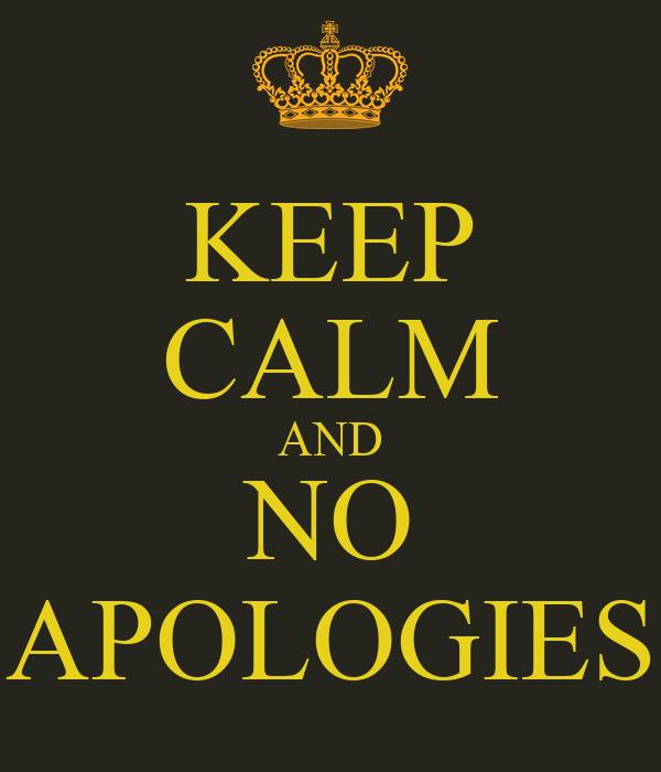 KEEP CALM AND NO APOLOGIES