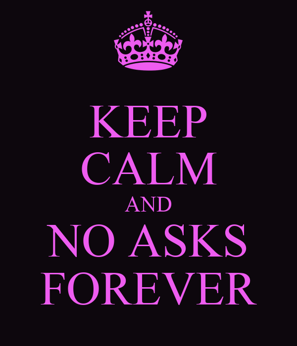 KEEP CALM AND NO ASKS FOREVER