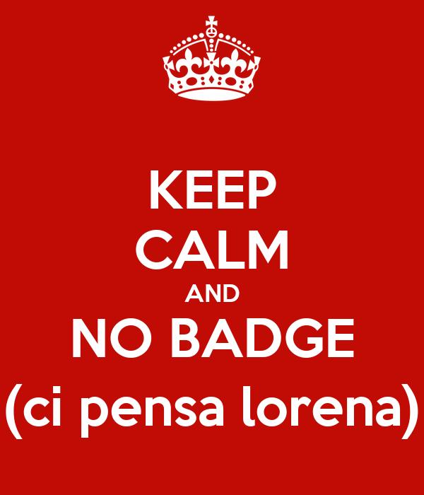 KEEP CALM AND NO BADGE (ci pensa lorena)