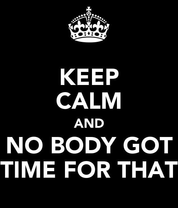KEEP CALM AND NO BODY GOT TIME FOR THAT