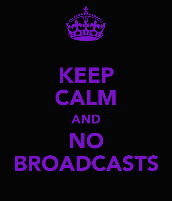 KEEP CALM AND NO BROADCASTS