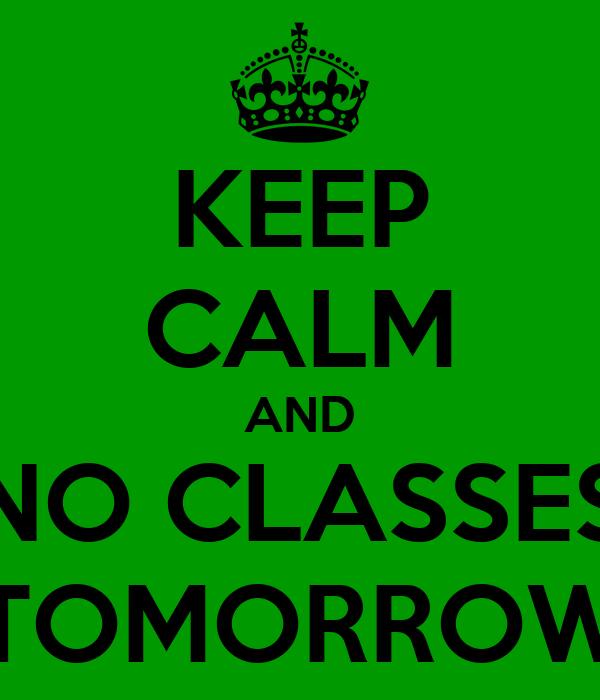 KEEP CALM AND NO CLASSES TOMORROW
