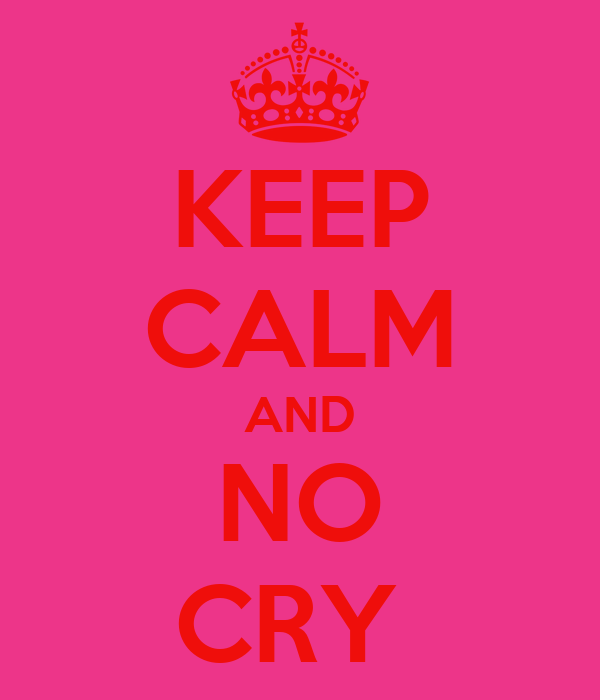 KEEP CALM AND NO CRY