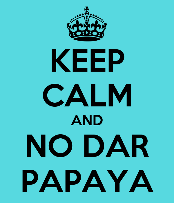 KEEP CALM AND NO DAR PAPAYA