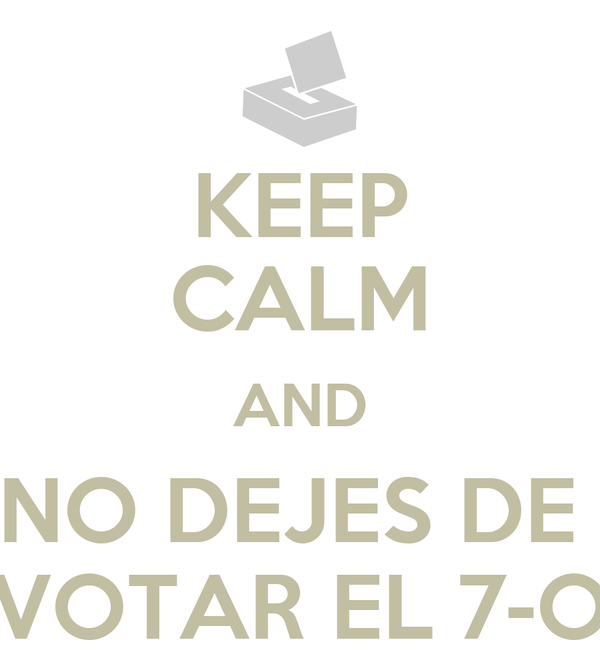 KEEP CALM AND NO DEJES DE  VOTAR EL 7-O
