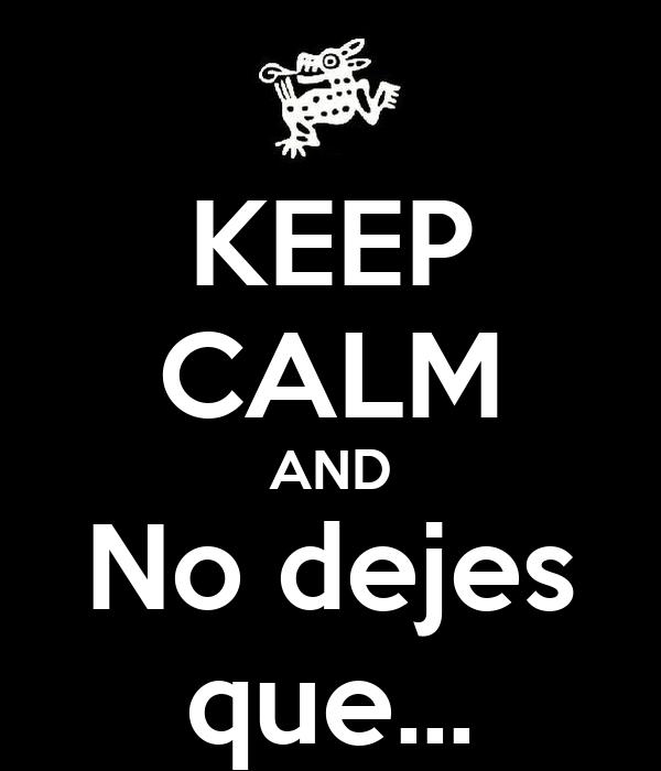 KEEP CALM AND No dejes que…