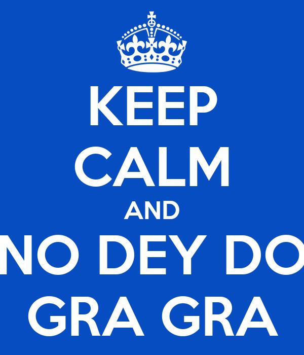 KEEP CALM AND NO DEY DO GRA GRA