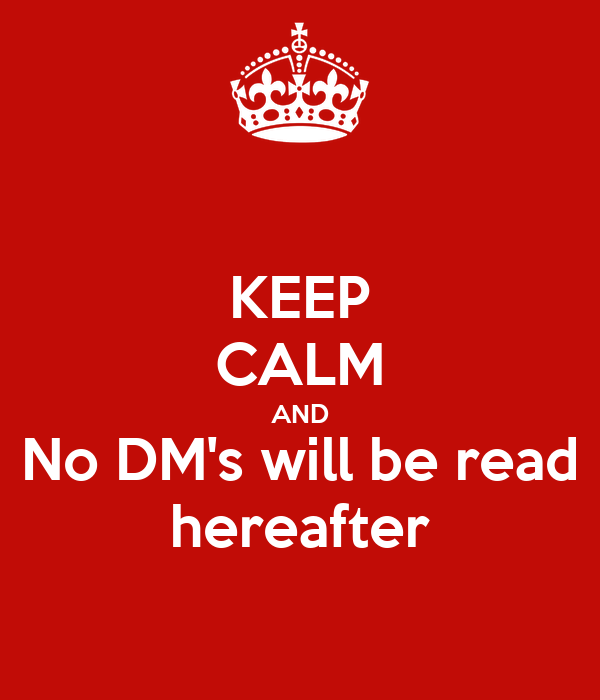 KEEP CALM AND No DM's will be read hereafter