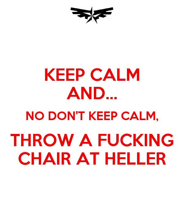 KEEP CALM AND... NO DON'T KEEP CALM, THROW A FUCKING CHAIR AT HELLER