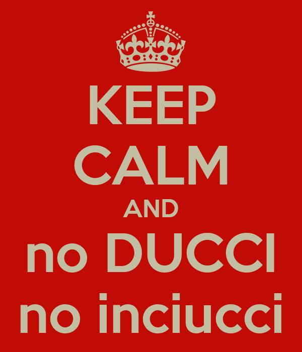 KEEP CALM AND no DUCCI no inciucci