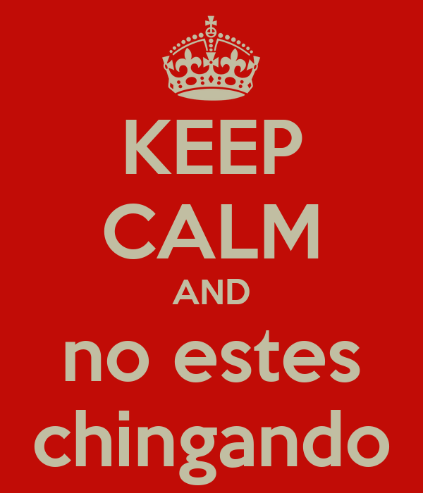 KEEP CALM AND no estes chingando