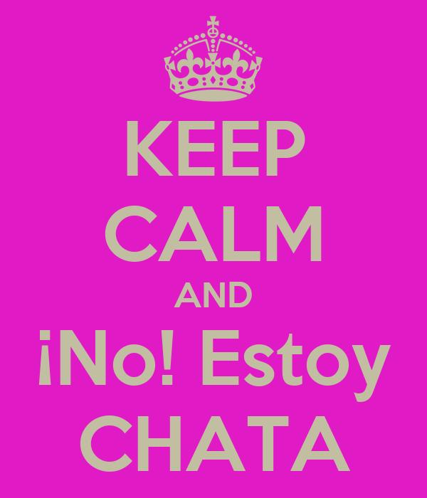 KEEP CALM AND ¡No! Estoy CHATA
