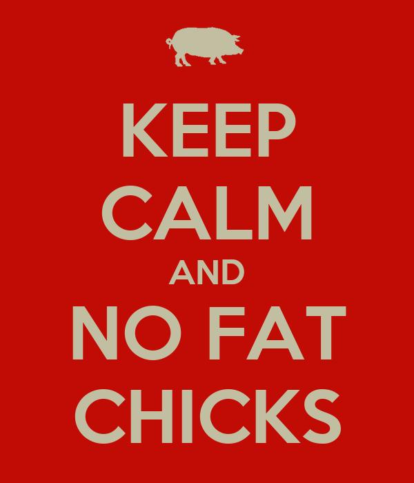 KEEP CALM AND NO FAT CHICKS